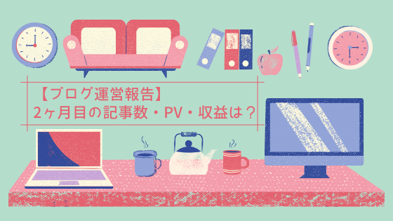 【ブログ運営報告】2ヶ月目の記事数・PV・収益は?